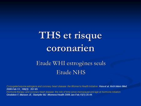 THS et risque coronarien Etude WHI estrogènes seuls Etude NHS Conjugated equine estrogens and coronary heart disease: the Women's Health Initiative. Hsia.