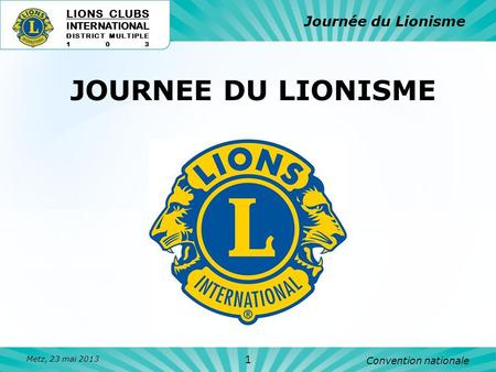 JOURNEE DU LIONISME LIONS CLUBS INTERNATIONAL DISTRICT MULTIPLE 103 Journée du Lionisme Convention nationale Metz, 23 mai 2013 1.