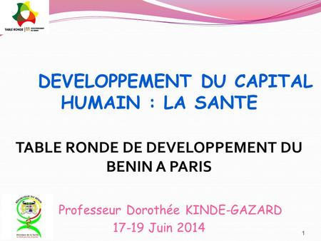 DEVELOPPEMENT DU CAPITAL HUMAIN : LA SANTE TABLE RONDE DE DEVELOPPEMENT DU BENIN A PARIS Professeur Dorothée KINDE-GAZARD 17-19 Juin 2014 1.