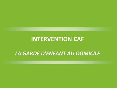 INTERVENTION CAF LA GARDE D'ENFANT AU DOMICILE