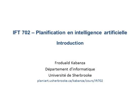 IFT 702 – Planification en intelligence artificielle Introduction Froduald Kabanza Département d'informatique Université de Sherbrooke planiart.usherbrooke.ca/kabanza/cours/ift702.