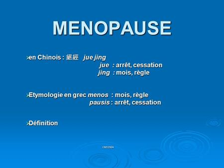 MENOPAUSE  en Chinois : 絕經 jue jing jue : arrêt, cessation jue : arrêt, cessation jing : mois, règle jing : mois, règle  Etymologie en grec menos : mois,