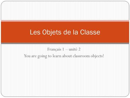 Français 1 – unité 2 You are going to learn about classroom objects! Les Objets de la Classe.
