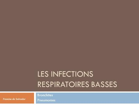LES INFECTIONS RESPIRATOIRES BASSES Bronchites Pneumonies Francine de Salvador.