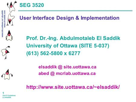 Www.site.uottawa.ca/~elsaddik www.el-saddik.com 1 Unit E-Guidelines (c) elsaddik SEG 3520 User Interface Design & Implementation Prof. Dr.-Ing. Abdulmotaleb.