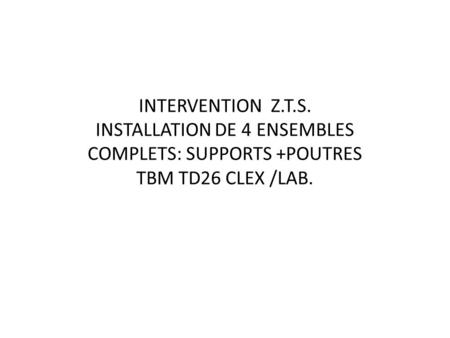 INTERVENTION Z.T.S. INSTALLATION DE 4 ENSEMBLES COMPLETS: SUPPORTS +POUTRES TBM TD26 CLEX /LAB.