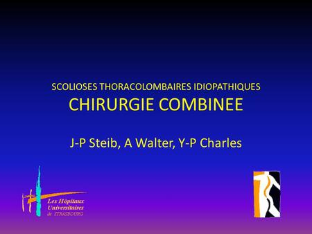 SCOLIOSES THORACOLOMBAIRES IDIOPATHIQUES CHIRURGIE COMBINEE J-P Steib, A Walter, Y-P Charles.