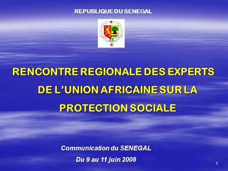1 RENCONTRE REGIONALE DES EXPERTS DE L'UNION AFRICAINE SUR LA PROTECTION SOCIALE REPUBLIQUE DU SENEGAL Communication du SENEGAL Du 9 au 11 juin 2008.