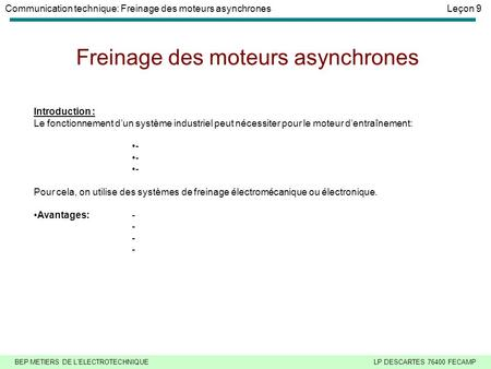 BEP METIERS DE L'ELECTROTECHNIQUELP DESCARTES 76400 FECAMP Communication technique: Freinage des moteurs asynchronesLeçon 9 Freinage des moteurs asynchrones.