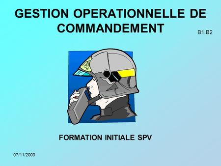07/11/2003 GESTION OPERATIONNELLE DE COMMANDEMENT FORMATION INITIALE SPV B1.B2.