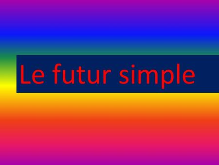 Le futur simple. Pourquoi utilise t'on le futur simple ??