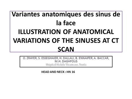 Variantes anatomiques des sinus de la face ILLUSTRATION OF ANATOMICAL VARIATIONS OF THE SINUSES AT CT SCAN O. ZRAYER, S. ESSEGHAIER, H. DALLALI, B. ENNAIFER,
