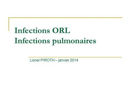 Infections ORL Infections pulmonaires Lionel PIROTH – janvier 2014.