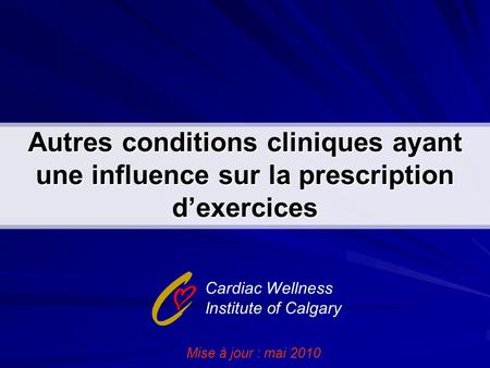 Autres conditions cliniques ayant une influence sur la prescription d'exercices Cardiac Wellness Institute of Calgary Mise à jour : mai 2010.