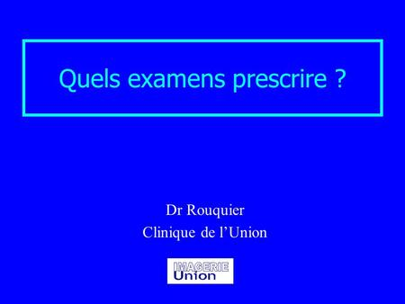 Quels examens prescrire ? Dr Rouquier Clinique de l'Union.