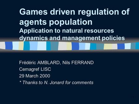 1 Games driven regulation of agents population Application to natural resources dynamics and management policies Frédéric AMBLARD, Nils FERRAND Cemagref.