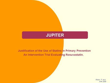 JUPITER Justification of the Use of Statins in Primary Prevention An Intervention Trial Evaluating Rosuvastatin. Ridker P et al. AHA 2008.