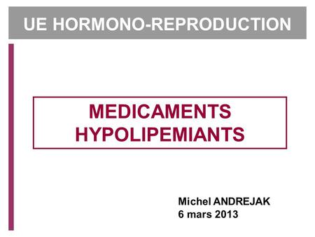 Michel ANDREJAK 6 mars 2013 MEDICAMENTS HYPOLIPEMIANTS UE HORMONO-REPRODUCTION.
