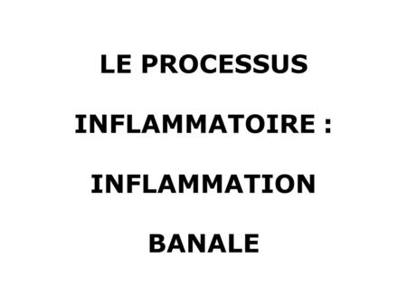 LE PROCESSUS INFLAMMATOIRE : INFLAMMATION BANALE.