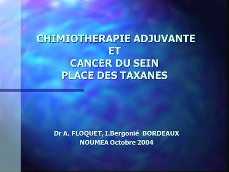 CHIMIOTHERAPIE ADJUVANTE ET CANCER DU SEIN PLACE DES TAXANES CHIMIOTHERAPIE ADJUVANTE ET CANCER DU SEIN PLACE DES TAXANES Dr A. FLOQUET, I.Bergonié BORDEAUX.
