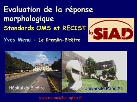 Evaluation de la réponse morphologique Standards OMS et RECIST Yves Menu - Le Kremlin-Bicêtre Hôpital de Bicêtre Université Paris XI yves.menu@bct.aphp.fr.