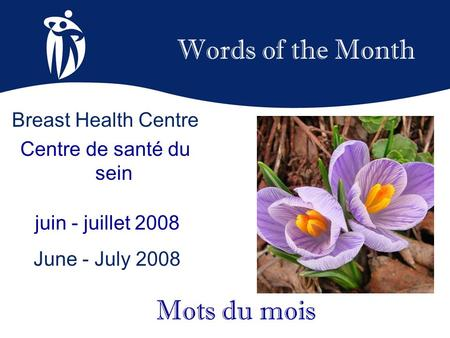 Words of the Month juin - juillet 2008 June - July 2008 Mots du mois Breast Health Centre Centre de santé du sein.