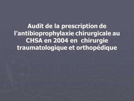 Audit de la prescription de l'antibioprophylaxie chirurgicale au CHSA en 2004 en chirurgie traumatologique et orthopédique.