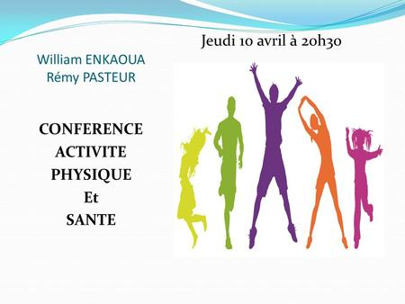 CONFERENCE ACTIVITE PHYSIQUE Et SANTE Jeudi 10 avril à 20h30 William ENKAOUA Rémy PASTEUR.