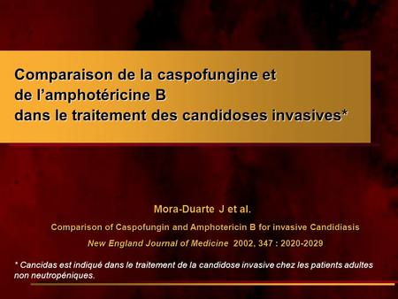 Mora-Duarte J et al. Comparison of Caspofungin and Amphotericin B for invasive Candidiasis New England Journal of Medicine 2002, 347 : 2020-2029 Mora-Duarte.