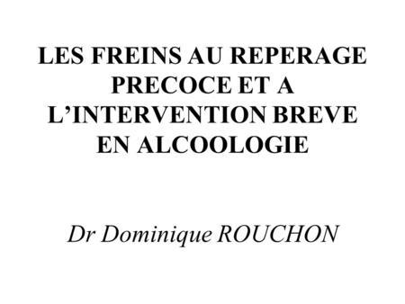 LES FREINS AU REPERAGE PRECOCE ET A L'INTERVENTION BREVE EN ALCOOLOGIE Dr Dominique ROUCHON.
