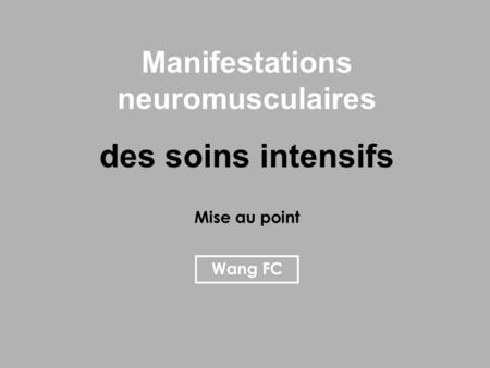 Manifestations neuromusculaires des soins intensifs Mise au point Wang FC.