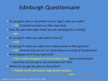 Edinburgh Questionnaire  Do you get a pain or discomfort in your leg(s) when you walk? YES (If patient answers no, then stop here)  Does this pain ever.