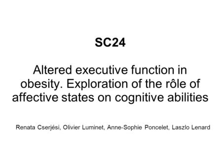 SC24 Altered executive function in obesity. Exploration of the rôle of affective states on cognitive abilities Renata Cserjési, Olivier Luminet, Anne-Sophie.