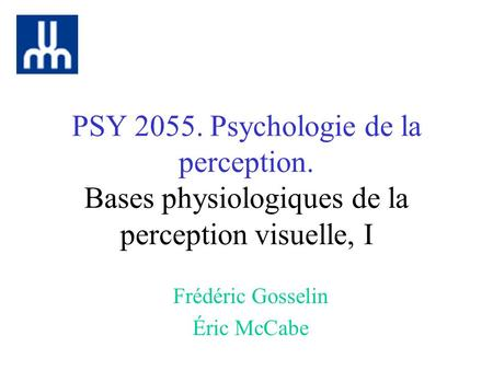 PSY 2055. Psychologie de la perception. Bases physiologiques de la perception visuelle, I Frédéric Gosselin Éric McCabe.