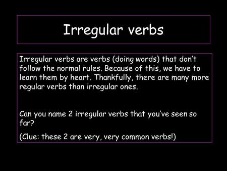Irregular verbs Irregular verbs are verbs (doing words) that don't follow the normal rules. Because of this, we have to learn them by heart. Thankfully,