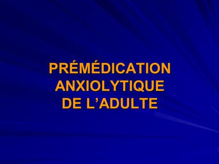 PRÉMÉDICATION ANXIOLYTIQUE DE L'ADULTE