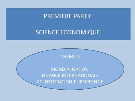 PREMIERE PARTIE SCIENCE ECONOMIQUE THEME 3 MONDIALISATION, FINANCE INTERNATIONALE ET INTEGRATION EUROPEENNE.