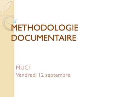 METHODOLOGIE DOCUMENTAIRE MUC1 Vendredi 12 septembre.