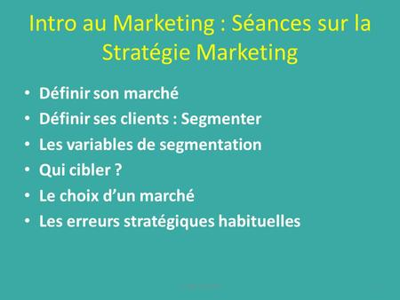 Intro au Marketing : Séances sur la Stratégie Marketing Définir son marché Définir ses clients : Segmenter Les variables de segmentation Qui cibler ? Le.