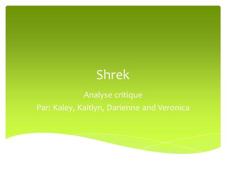 Shrek Analyse critique Par: Kaley, Kaitlyn, Darienne and Veronica.
