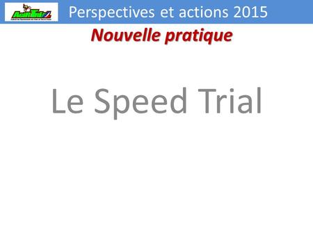 Perspectives et actions 2015 Le Speed Trial Nouvelle pratique.