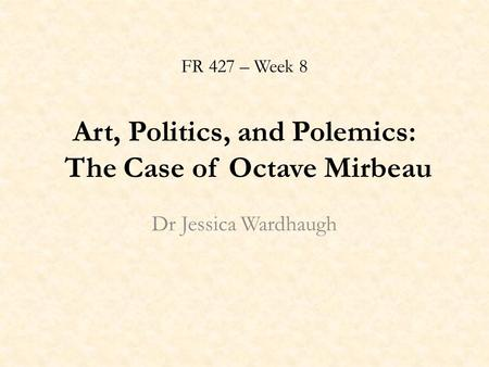 FR 427 – Week 8 Art, Politics, and Polemics: The Case of Octave Mirbeau Dr Jessica Wardhaugh.