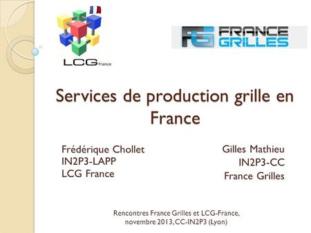 Services de production grille en France Gilles Mathieu IN2P3-CC France Grilles Frédérique Chollet IN2P3-LAPP LCG France Rencontres France Grilles et LCG-France,