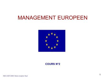 1 MANAGEMENT EUROPEEN ISEG 2007-2008 Marie-Josèphe Nuel COURS N°2.