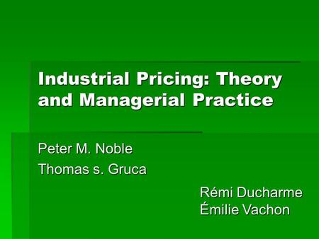 Industrial Pricing: Theory and Managerial Practice Peter M. Noble Thomas s. Gruca Rémi Ducharme Émilie Vachon.