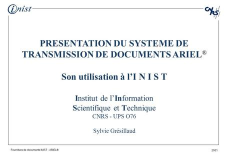 Fourniture de documents INIST - ARIEL® 2001 PRESENTATION DU SYSTEME DE TRANSMISSION DE DOCUMENTS ARIEL ® Son utilisation à l'I N I S T Institut de l'Information.