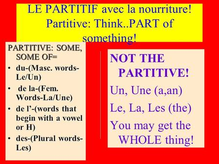 LE PARTITIF avec la nourriture! Partitive: Think..PART of something! PARTITIVE: SOME, SOME OF= du-(Masc. words- Le/Un)du-(Masc. words- Le/Un) de la-(Fem.