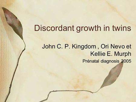Discordant growth in twins John C. P. Kingdom, Ori Nevo et Kellie E. Murph Prénatal diagnosis 2005.
