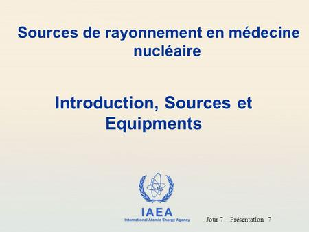 IAEA International Atomic Energy Agency Introduction, Sources et Equipments Sources de rayonnement en médecine nucléaire Jour 7 – Présentation 7.