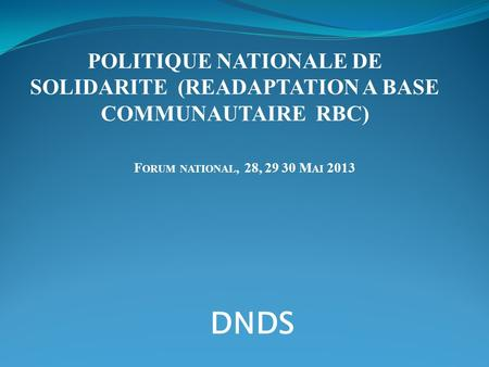 F ORUM NATIONAL, 28, 29 30 M AI 2013 POLITIQUE NATIONALE DE SOLIDARITE (READAPTATION A BASE COMMUNAUTAIRE RBC) DNDS.